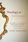 Theology as Autobiography: The Centrality of Confession, Relationship and Prayer to the Life of Faith by Colby Dickinson